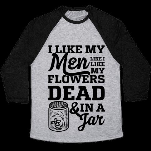 I Like My Men Like I Like My Flowers Dead And In A Jar Baseball Tee