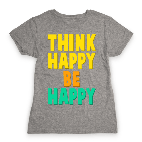 Think Happy, Be Happy Womens T-Shirt