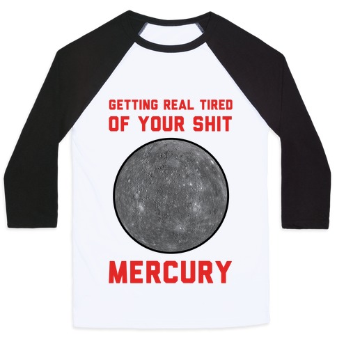 Getting Real Tired of Your Shit Mercury Baseball Tee