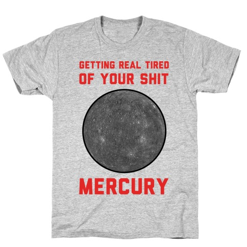 Getting Real Tired of Your Shit Mercury Mens T-Shirt
