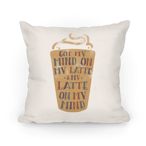 Got My Mind On My Latte And My Latte On My Mind Pillow