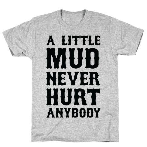 A Little Mud Never Hurt Anybody Mens T-Shirt