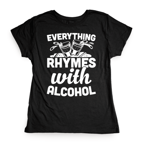 Everything Rhymes With Alcohol Womens T-Shirt