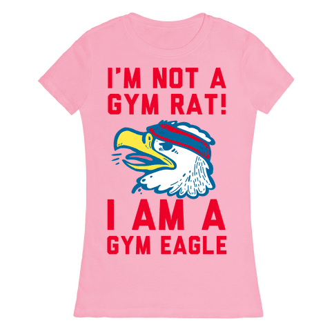 I'm Not a Gym Rat! I Am a Gym EAGLE Womens T-Shirt