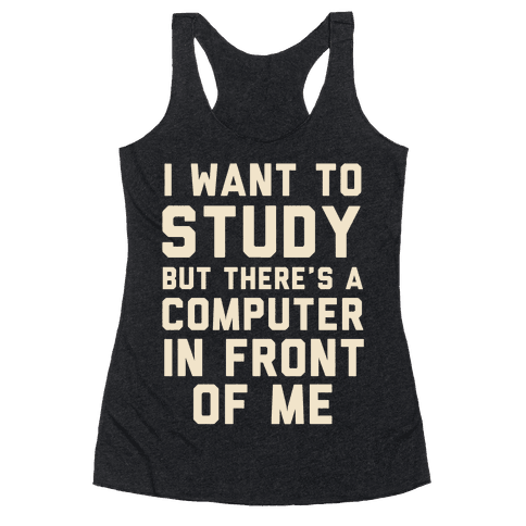 I Want To Study But There's A Computer In Front Of Me Racerback Tank Top