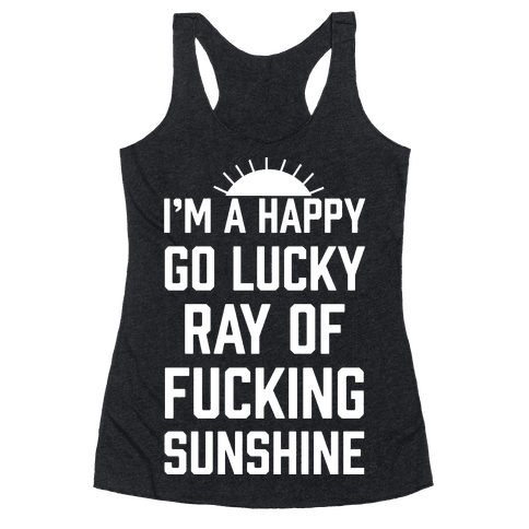 I'm A Happy Go Lucky Ray Of F***ing Sunshine Racerback Tank Top