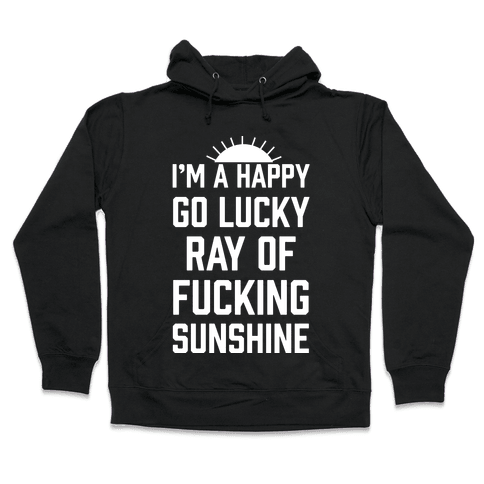 I'm A Happy Go Lucky Ray Of F***ing Sunshine Hooded Sweatshirt
