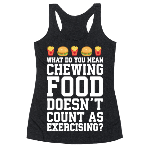 What Do You Mean Chewing Food Doesn't Count As Exercise? Racerback Tank Top