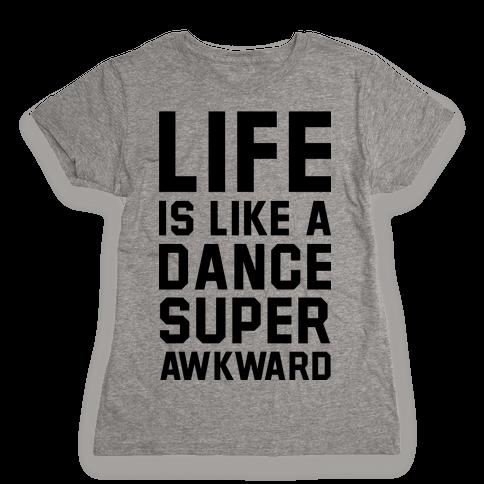 Life is Like a Dance Super Awkward Womens T-Shirt