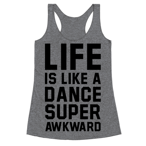 Life is Like a Dance Super Awkward Racerback Tank Top