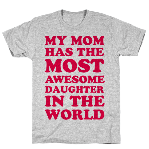 My Mom Has The Most Awesome Daughter In The World Mens T-Shirt