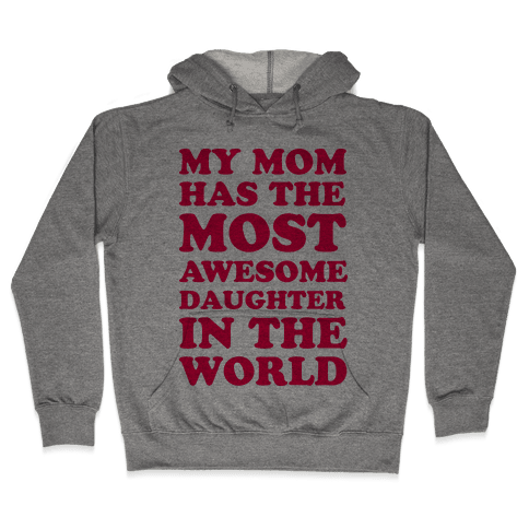 My Mom Has The Most Awesome Daughter In The World Hooded Sweatshirt