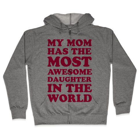My Mom Has The Most Awesome Daughter In The World Zip Hoodie