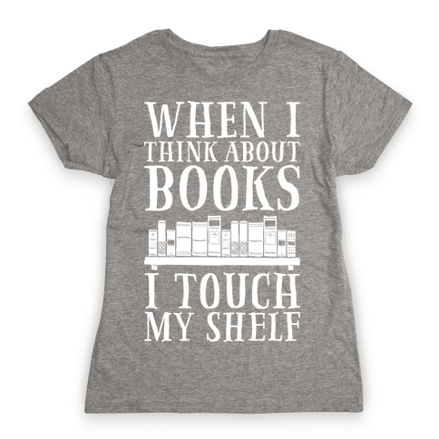 When I Think About Books I Touch My Shelf Womens T-Shirt