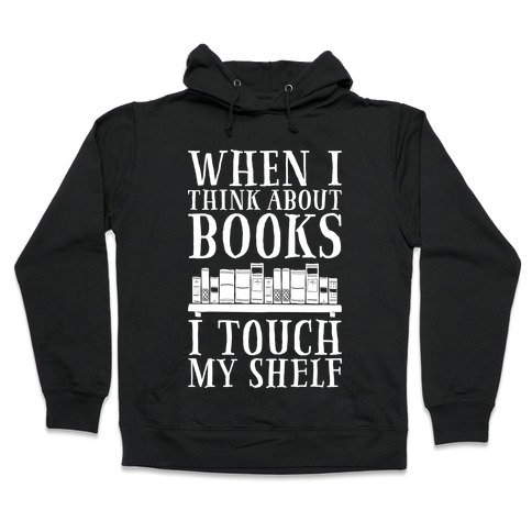 When I Think About Books I Touch My Shelf Hooded Sweatshirt