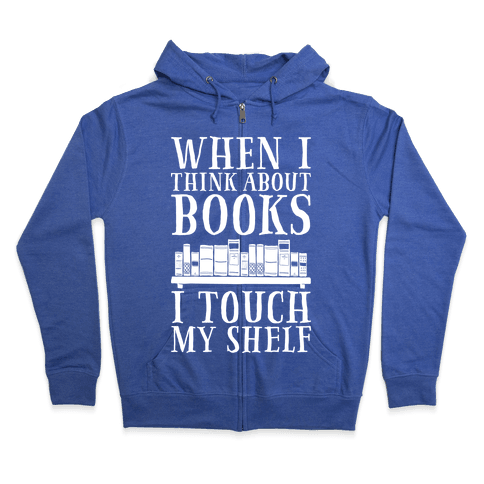 When I Think About Books I Touch My Shelf Zip Hoodie