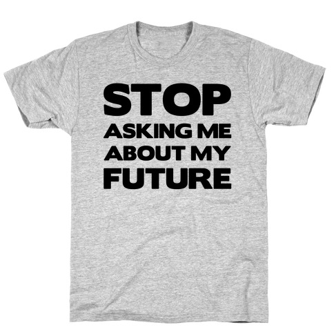 Stop Asking Me About My Future Mens T-Shirt