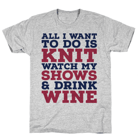 All I Want to Do is Knit, Watch My Shows, and Drink Wine Mens T-Shirt