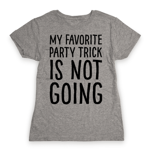 My Favorite Party Trick Is Not Going Womens T-Shirt