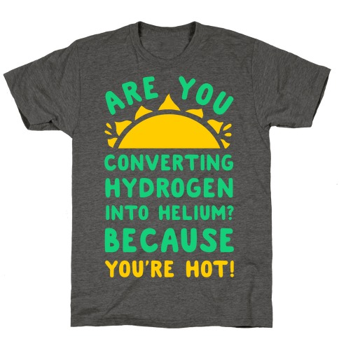 Are You Converting Hydrogen into Helium? Because You're Hot! T-Shirt