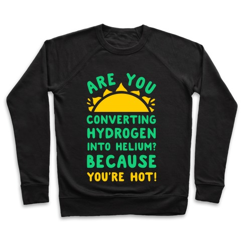Are You Converting Hydrogen into Helium? Because You're Hot! Pullover