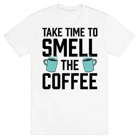 Take Time To Smell The Coffee Mens T-Shirt