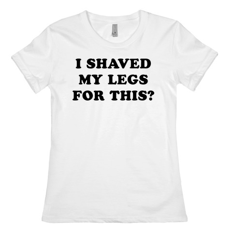 I Shaved My Legs for This? Womens T-Shirt