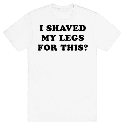 I Shaved My Legs for This? Mens T-Shirt