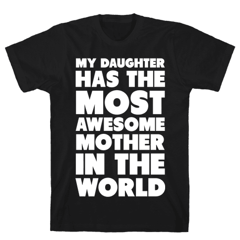 My Daughter Has the Most Awesome Mother in the World Mens T-Shirt