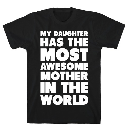 My Daughter Has the Most Awesome Mother in the World T-Shirt