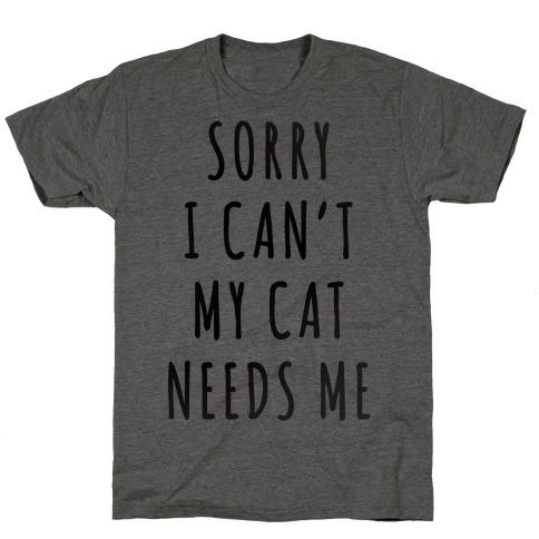 Sorry I Can't My Cat Needs Me T-Shirt