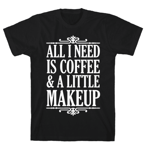 All I Need Is Coffee & A Little Makeup Mens T-Shirt