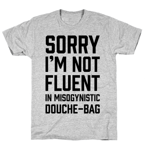 Sorry I'm Not Fluent in Misogynistic Douche-Bag Mens T-Shirt