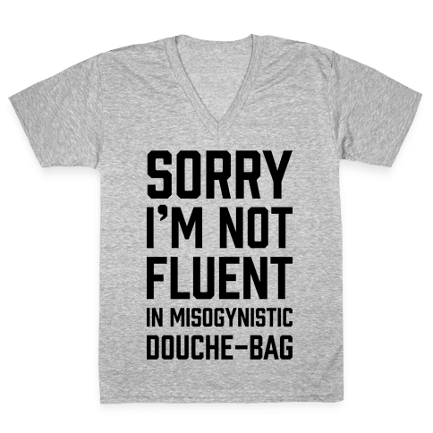 Sorry I'm Not Fluent in Misogynistic Douche-Bag V-Neck Tee Shirt