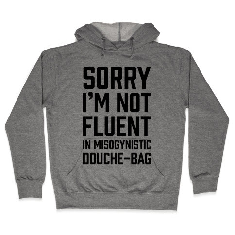 Sorry I'm Not Fluent in Misogynistic Douche-Bag Hooded Sweatshirt
