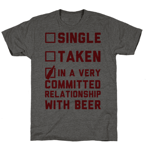 Single Taken In A Very Committed Relationship With Beer
