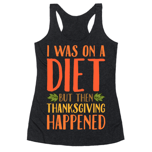 I Was on a Diet and Then Thanksgiving Happened Racerback Tank Top