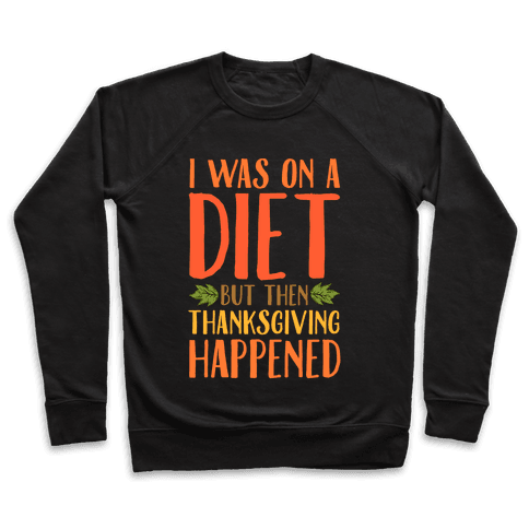 I Was on a Diet and Then Thanksgiving Happened Pullover