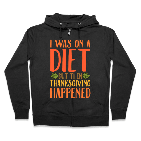 I Was on a Diet and Then Thanksgiving Happened Zip Hoodie