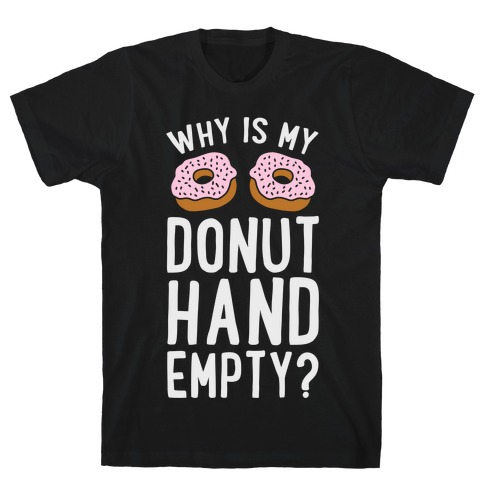 Why Is My Donut Hand Empty? Mens T-Shirt