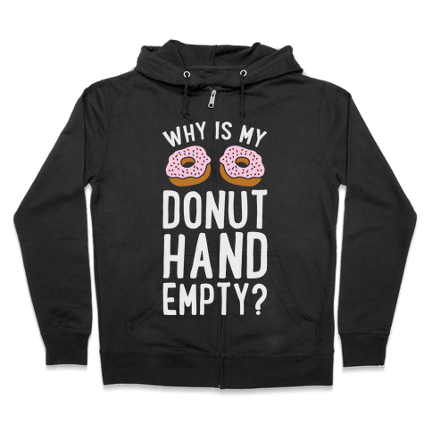 Why Is My Donut Hand Empty? Zip Hoodie