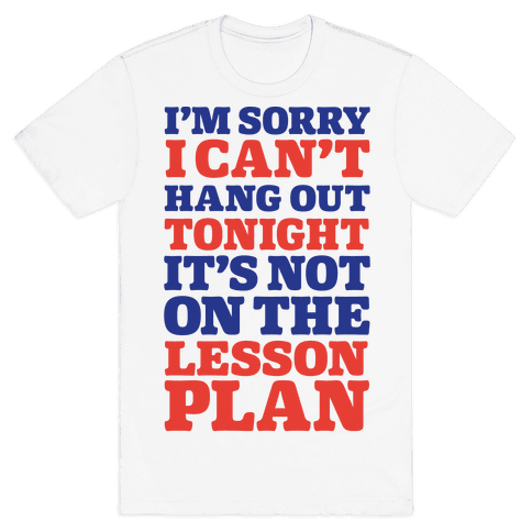 I'm Sorry I Can't Hang Out Tonight, It's Not On The Lesson Plan Mens T-Shirt