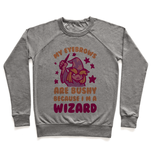 My Eyebrows are Bushy Because I am a Wizard Pullover