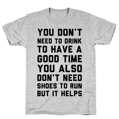 You Don't Need To Drink To Have A Good Time Mens T-Shirt