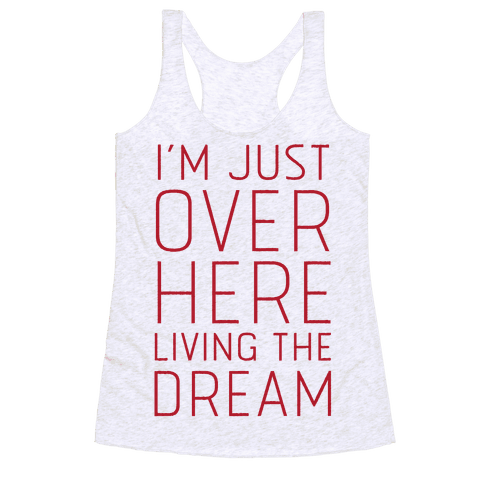 I'm Just Over Here Living The Dream  Racerback Tank Top