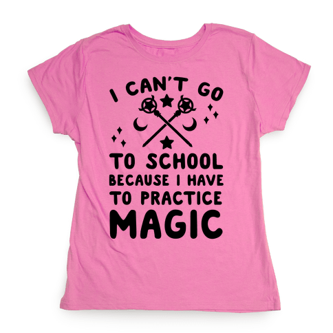 I Can't Go To School Because I Have To Practice Magic Womens T-Shirt
