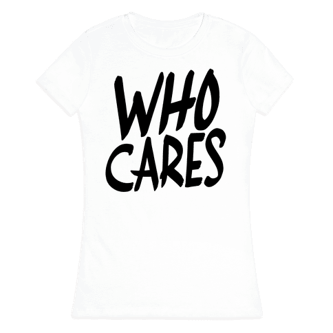Who Cares? Womens T-Shirt