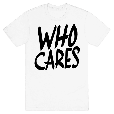 Who Cares? Mens T-Shirt