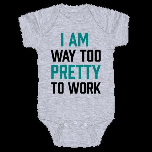 I Am Way Too Pretty To Work Baby Onesy