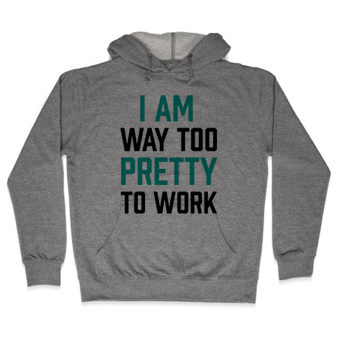I Am Way Too Pretty To Work Hooded Sweatshirt
